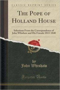 The Pope of Holland House: Selections From the Correspondence of John Whishaw and His Friends 1813-1840 (Classic Reprint)